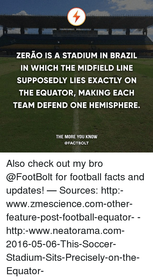 hemisphere: ZERAO IS A STADIUM IN BRAZIL  IN WHICH THE MIDFIELD LINE  SUPPOSEDLY LIES EXACTLY ON  THE EQUATOR, MAKING EACH  TEAM DEFEND ONE HEMISPHERE.  THE MORE YOU KNOW  @FACT BOLT Also check out my bro @FootBolt for football facts and updates! — Sources: http:-www.zmescience.com-other-feature-post-football-equator- - http:-www.neatorama.com-2016-05-06-This-Soccer-Stadium-Sits-Precisely-on-the-Equator-