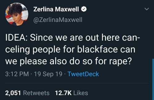 Rape: Zerlina Maxwell  @ZerlinaMaxwell  IDEA: Since we are out here can-  celing people for blackface can  we please also do so for rape?  3:12 PM · 19 Sep 19 · TweetDeck  2,051 Retweets 12.7K Likes