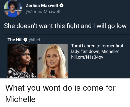 """Tomi: Zerlina Maxwell  @ZerlinaMaxwell  She doesn't want this fight and I will go low  The Hill @thehill  Tomi Lahren to former first  lady: """"Sit down, Michelle""""  hill.cm/N1s34ov What you wont do is come for Michelle"""