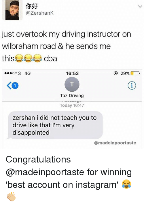 taz: @ZershanK  just overtook my driving instructor on  Wilbraham road & he sends me  this  cba  16:53  29%  3 4G  OO  Taz Driving  Today 16:47  zershan i did not teach you to  drive like that l'm very  disappointed  @madein poortaste Congratulations @madeinpoortaste for winning 'best account on instagram' 😂👏🏼