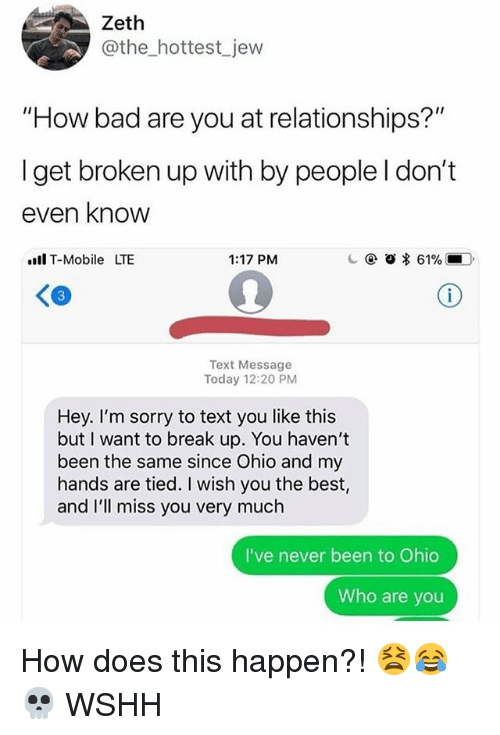 """Bad, Memes, and Relationships: Zeth  @the_hottest jew  """"How bad are you at relationships?""""  I get broken up with by people l don't  even know  l T-Mobile LTE  1:17 PM  c @ o * 61%,-D.  Text Message  Today 12:20 PM  Hey. I'm sorry to text you like this  but I want to break up. You haven't  been the same since Ohio and my  hands are tied. I wish you the best,  and I'll miss you very much  I've never been to Ohio  Who are you How does this happen?! 😫😂💀 WSHH"""