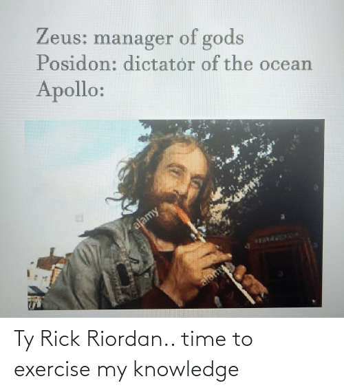 rick riordan: Zeus: manager gods  of  Posidon: dictator of the ocean  Apollo:  alamy  alamy Ty Rick Riordan.. time to exercise my knowledge