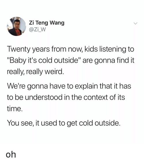"""it's cold outside: Zi Teng Wang  @Zi_W  Twenty years from now, kids listening to  """"Baby it's cold outside"""" are gonna find it  really, really weird  We're gonna have to explain that it has  to be understood in the context of its  time  You see, it used to get cold outside oh"""