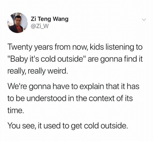 "Baby, It's Cold Outside: Zi Teng Wang  @Zi_W  Twenty years from now, kids listening to  ""Baby it's cold outside"" are gonna find it  really, really weird  We're gonna have to explain that it has  to be understood in the context of its  time.  You see, it used to get cold outside."