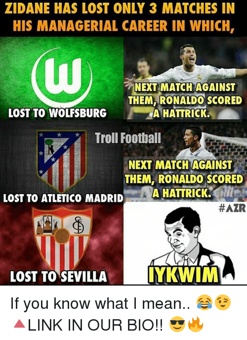Memes, Troll, and Trolling: ZIDANE HAS LOST ONLY 3 MATCHES IN  HIS MANAGERIAL CAREER IN WHICH,  NEXT MATCH AGAINST  THEM RONALDO SCORED  LOST TO WOLFSBURG  A HATTRICK.  Troll Football  NEXT MATCH AGAINST  THEM, RONALDO SCORED  A HATTRICK.  LOST TO ATLETICO MADRID  #AZR  LOST TO SEVILLA  IYKWIM If you know what I mean.. 😂😉 🔺LINK IN OUR BIO!! 😎🔥
