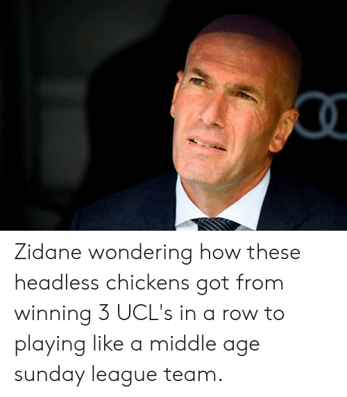 zidane: Zidane wondering how these headless chickens got from winning 3 UCL's in a row to playing like a middle age sunday league team.