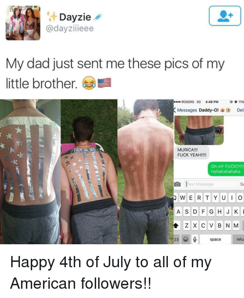 happy 4th of july: zie  @dayziieee  My dad just sent me these pics of my  little brother.  ROGERS 3G 4:48PM  ④ 011%  Messages Daddy-O!I Det  MURICA!!!  FUCK YEAH!!!  ·팩  Hahahahahaha  Text Message  Se  A S D G HJKL  Z X C V B N M  23spacretu Happy 4th of July to all of my American followers!!