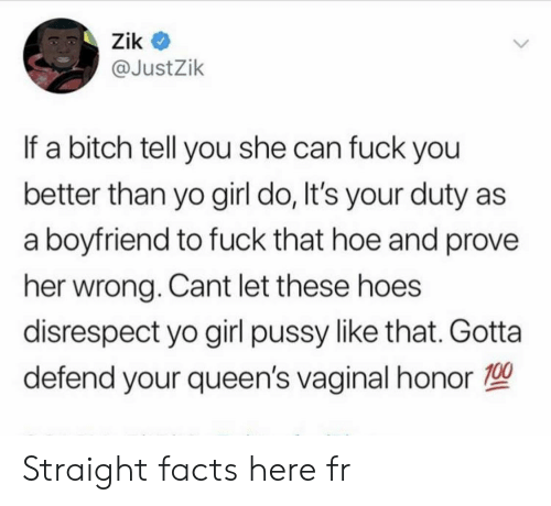 queens: Zik  @JustZik  If a bitch tell you she can fuck you  better than yo girl do, It's your duty  a boyfriend to fuck that hoe and prove  her wrong. Cant let these hoes  disrespect yo girl pussy like that. Gotta  defend your queen's vaginal honor Straight facts here fr