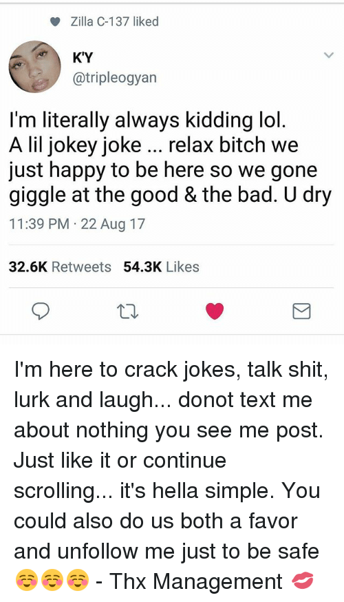 Bad, Bitch, and Lol: Zilla C-137 liked  KY  @tripleogyan  I'm literally always kidding lol  A lil jokey joke relax bitch we  just happy to be here so we gone  giggle at the good & the bad. U dry  11:39 PM 22 Aug 17  32.6K Retweets 54.3K Likes I'm here to crack jokes, talk shit, lurk and laugh... donot text me about nothing you see me post. Just like it or continue scrolling... it's hella simple. You could also do us both a favor and unfollow me just to be safe ☺☺☺ - Thx Management 💋