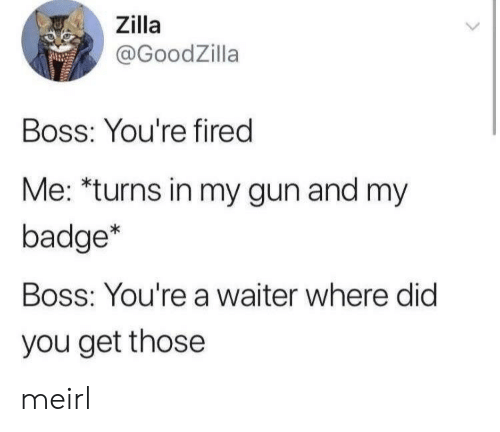 badge: Zilla  @GoodZilla  Boss: You're fired  Me: *turns in my gun and my  badge*  Boss: You're a waiter where did  you get those meirl