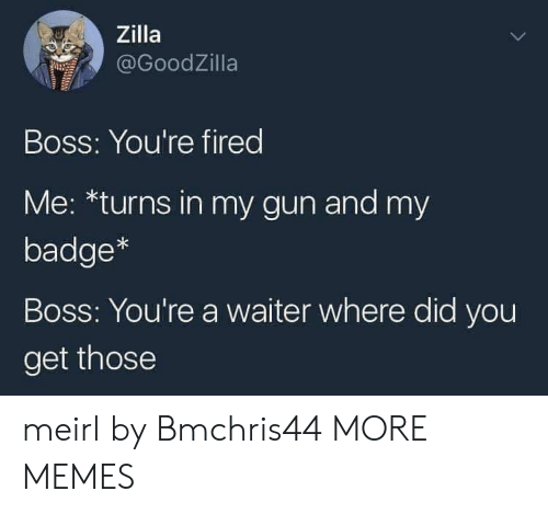 badge: Zilla  @GoodZilla  Boss: You're fired  Me: *turns in my gun and my  badge*  Boss: You're a waiter where did you  get those meirl by Bmchris44 MORE MEMES