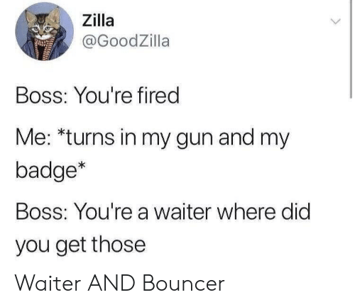 badge: Zilla  @GoodZilla  Boss: You're fired  Me: *turns in my gun and my  badge*  Boss: You're a waiter where did  you get those Waiter AND Bouncer