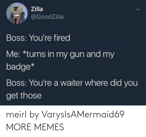 Youre A: Zilla  @GoodZilla  Boss: You're fired  Me: *turns in my gun and my  badge*  Boss: You're a waiter where did you  get those meirl by VarysIsAMermaid69 MORE MEMES