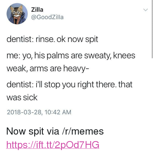 """Palms Are Sweaty Knees Weak: Zilla  @GoodZilla  dentist: rinse. ok now spit  me: yo, his palms are sweaty, knees  weak, arms are heavy  dentist: i'll stop you right there. that  was sick  2018-03-28, 10:42 AM <p>Now spit via /r/memes <a href=""""https://ift.tt/2pOd7HG"""">https://ift.tt/2pOd7HG</a></p>"""