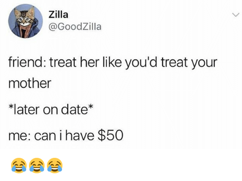 Memes, Date, and 🤖: Zilla  @GoodZilla  friend: treat her like you'd treat your  mother  ater on date*  me: can i have $50 😂😂😂