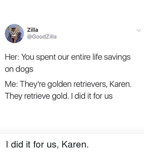 golden retrievers: ,, Zilla  @GoodZilla  Her: You spent our entire life savings  on dogs  Me: They're golden retrievers, Karen.  They retrieve gold. I did it for us I did it for us, Karen.