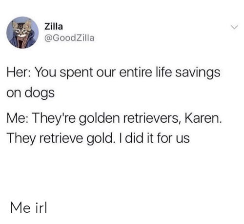 golden retrievers: ,, Zilla  @GoodZilla  Her: You spent our entire life savings  on dogs  Me: They're golden retrievers, Karen.  They retrieve gold. I did it for us Me irl