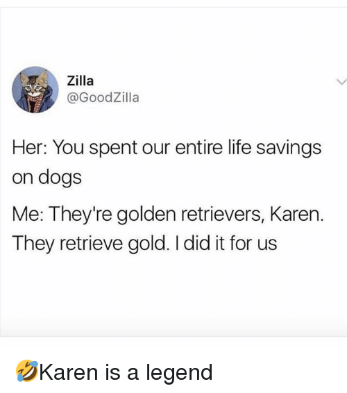 Dogs, Life, and Memes: Zilla  @GoodZilla  Her: You spent our entire life savings  on dogs  Me: They're golden retrievers, Karen.  They retrieve gold. I did it for us 🤣Karen is a legend