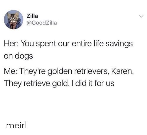 golden retrievers: Zilla  @GoodZilla  Her: You spent our entire life savings  on dogs  Me: They're golden retrievers, Karen.  They retrieve gold. I did it for us meirl