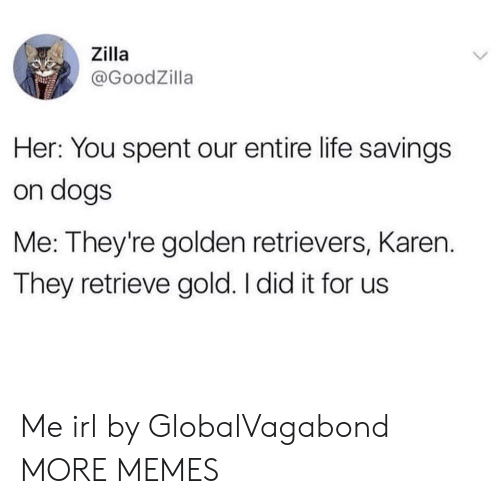 golden retrievers: Zilla  @GoodZilla  Her: You spent our entire life savings  on dogs  Me: They're golden retrievers, Karen.  They retrieve gold. I did it for us Me irl by GlobalVagabond MORE MEMES