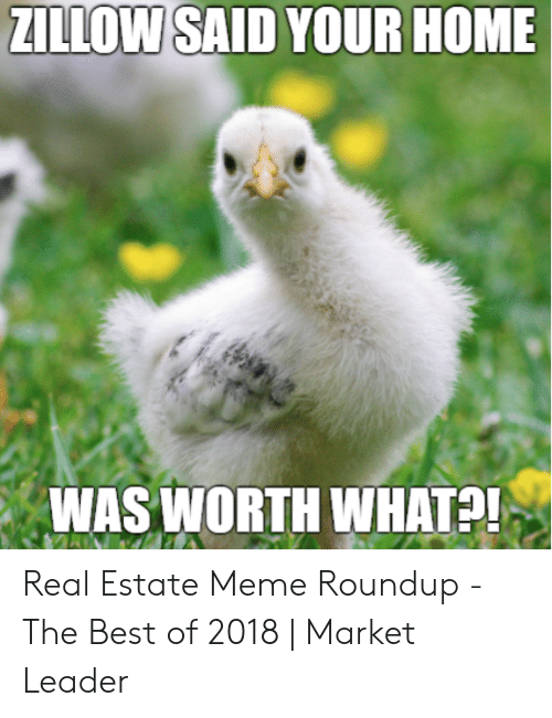 Meme Roundup: ZILLOW SAID YOUR HOME  WAS WORTH WHATP Real Estate Meme Roundup - The Best of 2018 | Market Leader