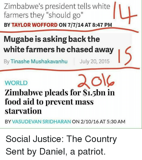 "mugabe: Zimbabwe's president tells white  farmers they ""should go""  BY TAYLOR WOFFORD ON 7/7/14 AT 8:47 PM  Mugabe is asking back the  white farmers he chased away  By Tinashe Mushakavanhu July 20, 2015  ole  WORLD  Zimbabwe pleads for $i.5bn in  food aid to prevent mass  starvation  BY VASUDEVAN SRIDHARAN ON 2/10/16 AT 5:30 AM Social Justice: The Country  Sent by Daniel, a patriot."