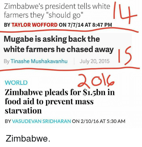 "mugabe: Zimbabwe's president tells white  farmers they ""should go""  BY TAYLOR WOFFORD ON 7/7/14 AT 8:47 PM  Mugabe is asking back the  white farmers he chased away  By Tinashe Mushakavanhu July 20, 2015  WORLD  Zimbabwe pleads for S1.5bn in  food aid to prevent mass  starvation  BY  VASUDEVAN SRIDHARAN ON 2/10/16 AT 5:30 AM Zimbabwe."