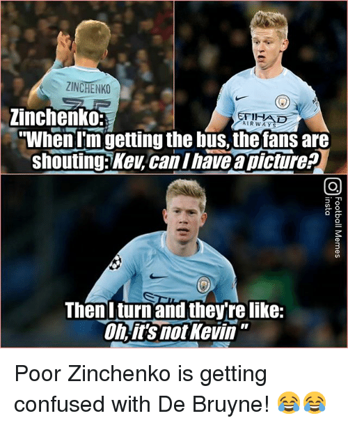 "Confused, Memes, and A Picture: ZINCHENKO  | Zinchenko  AIRWAYS  ""When I'm getting the bus, the fans are  shouting: Key,can Ihave a picture?  Thenlturn and they're like:  Oh ii's mot Kevin"" Poor Zinchenko is getting confused with De Bruyne! 😂😂"