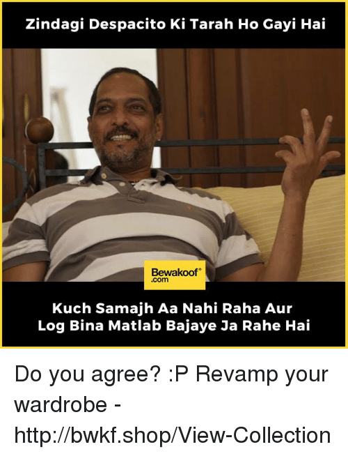 Memes, Http, and 🤖: Zindagi Despacito Ki Tarah Ho Gayi Hai  Bewakoof  .com  Kuch Samajh Aa Nahi Raha Aur  Log Bina Matlab Bajaye Ja Rahe Hai Do you agree? :P  Revamp your wardrobe - http://bwkf.shop/View-Collection