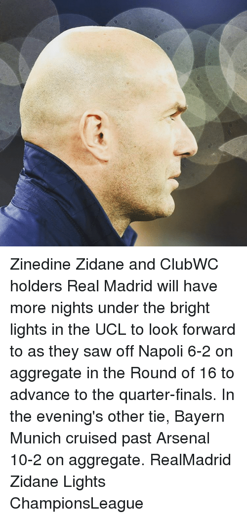 Arsenal, Memes, and Real Madrid: Zinedine Zidane and ClubWC holders Real Madrid will have more nights under the bright lights in the UCL to look forward to as they saw off Napoli 6-2 on aggregate in the Round of 16 to advance to the quarter-finals. In the evening's other tie, Bayern Munich cruised past Arsenal 10-2 on aggregate. RealMadrid Zidane Lights ChampionsLeague