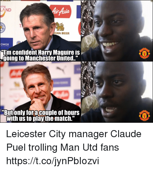 "Leicester City: zing  AirAsia  AND  TI  AGHA BEER  OWER  ""Uim confident Harry Maguire is  going to Manchester United.""  WITE  Butonly foracouple of hours  with us to play the match."" Leicester City manager Claude Puel trolling Man Utd fans https://t.co/jynPbIozvi"