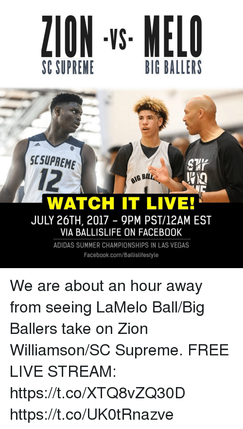 live stream: ZION -s MELO  VS  SC SUPRENE  BIG BALLERS  SCSUPREME  12  WATCH IT LIVE!  JULY 26TH, 2017 - 9PM PST/12AM EST  VIA BALLISLIFE ON FACEB00K  ADIDAS SUMMER CHAMPIONSHIPS IN LAS VEGAS  Facebook.com/Ballislifestyle We are about an hour away from seeing LaMelo Ball/Big Ballers take on Zion Williamson/SC Supreme.  FREE LIVE STREAM: https://t.co/XTQ8vZQ30D https://t.co/UK0tRnazve