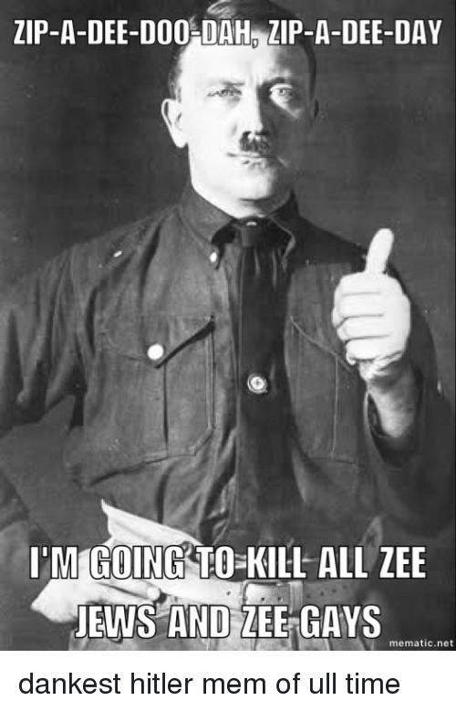 Hitler, Time, and Dank Memes: ZIP-A-DEE-DOO DAH ZIP-A-DEE-DAY  I'M GOING TO KILL ALL ZEE  JEWS AND LEE GAYS  mematic net dankest hitler mem of ull time