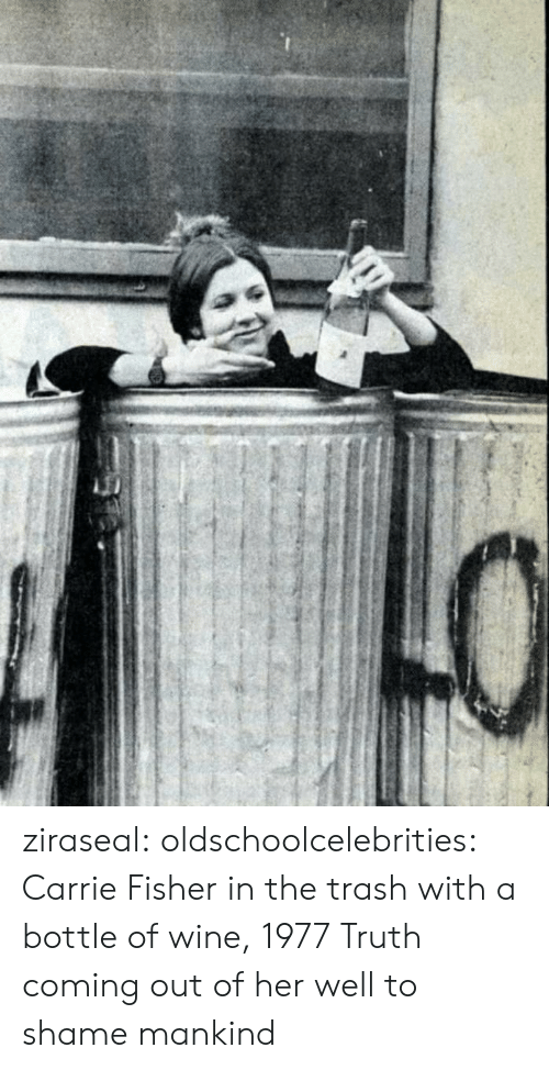 Carrie Fisher: ziraseal: oldschoolcelebrities: Carrie Fisher in the trash with a bottle of wine, 1977 Truth coming out of her well to shame mankind