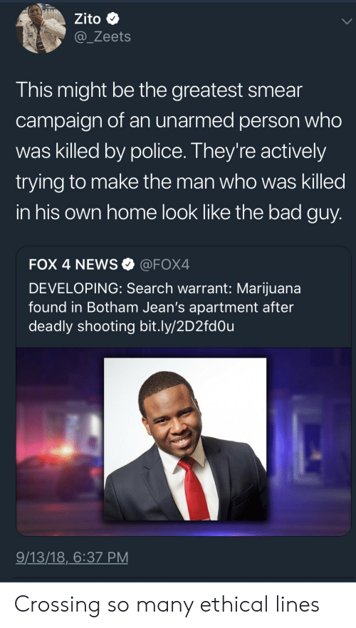 ethical: Zito  @_Zeets  This might be the greatest smear  campaign of an unarmed person who  was killed by police. They're actively  trying to make the man who was killed  in his own home look like the bad guy  FOX 4 NEWS@FOX4  DEVELOPING: Search warrant: Marijuana  found in Botham Jean's apartment after  deadly shooting bit.ly/2D2fdOu  9/13/18,6:37 PM Crossing so many ethical lines