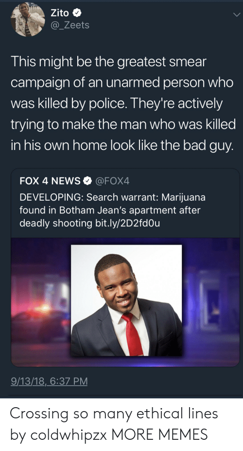 ethical: Zito  @_Zeets  This might be the greatest smear  campaign of an unarmed person who  was killed by police. They're actively  trying to make the man who was killed  in his own home look like the bad guy  FOX 4 NEWS@FOX4  DEVELOPING: Search warrant: Marijuana  found in Botham Jean's apartment after  deadly shooting bit.ly/2D2fdOu  9/13/18,6:37 PM Crossing so many ethical lines by coldwhipzx MORE MEMES