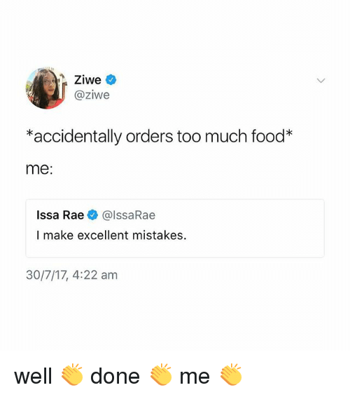 Too Much: @ziwe  *accidentally orders too much food*  me:  Issa Rae @IssaRae  I make excellent mistakes.  30/7/17, 4:22 am well 👏 done 👏 me 👏