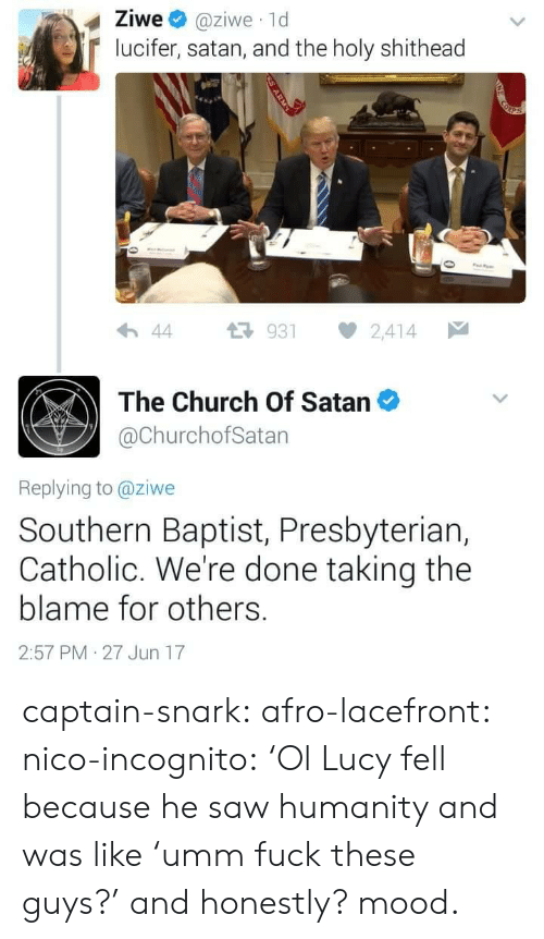Catholic: Ziwe @ziwe 1d  lucifer, satan, and the holy shithead  わ44 다 931 2,414  The Church Of Satan  @ChurchofSatan  Replying to @ziwe  Southern Baptist, Presbyteriar,  Catholic. We're done taking the  blame for others.  2:57 PM 27 Jun 17 captain-snark: afro-lacefront:  nico-incognito:   'Ol Lucy fell because he saw humanity and was like'umm fuck these guys?' and honestly? mood.
