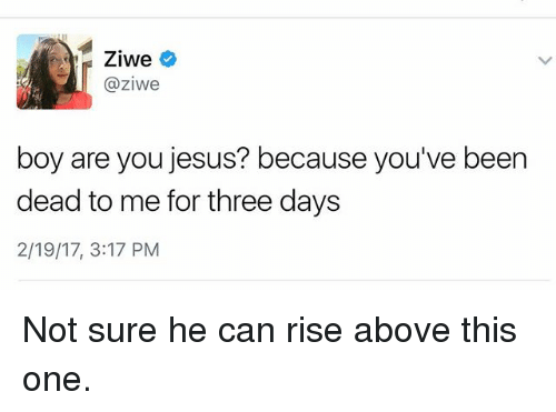 Jesus, Girl Memes, and Been: Ziwe  @ziwe  boy are you jesus? because you've been  dead to me for three days  2/19/17, 3:17 PM Not sure he can rise above this one.
