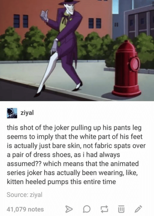 Joker, Shoes, and Dress: ziyal  this shot of the joker pulling up his pants leg  seems to imply that the white part of his feet  is actually just bare skin, not fabric spats over  a pair of dress shoes, as i had always  assumed?? which means that the animated  series joker has actually been wearing  like,  kitten heeled pumps this entire time  Source: ziyal  41,079 notes