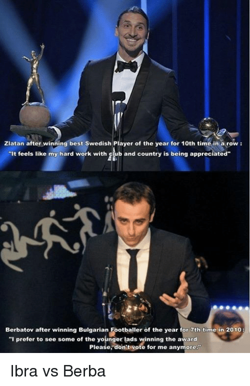 """Dont Vote: Zlatan after winning best Swedish Player of the year for 10th time in a row  It feels like my hard work with  club and country is being appreciated""""  Berbatov after winning Bulgarian Footballer of the year for 7th time in 2010  """"I prefer to see some of the younger lads winning the award  Please, dont vote for me anymore Ibra vs Berba"""