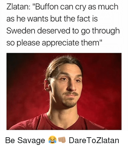"""Memes, Savage, and Appreciate: Zlatan: """"Buffon can cry as much  as he wants but the fact is  Sweden deserved to go through  so please appreciate them"""" Be Savage 😂👊🏽 DareToZlatan"""
