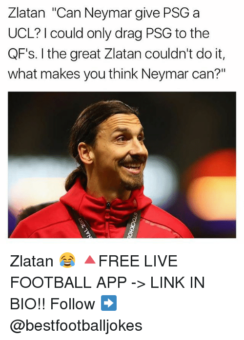 "Football, Memes, and Neymar: Zlatan ""Can Neymar give PSG a  UCL? I could only drag PSG to the  QF's. I the great Zlatan couldn't do it,  what makes you think Neymar can?"" Zlatan 😂 🔺FREE LIVE FOOTBALL APP -> LINK IN BIO!! Follow ➡️ @bestfootballjokes"