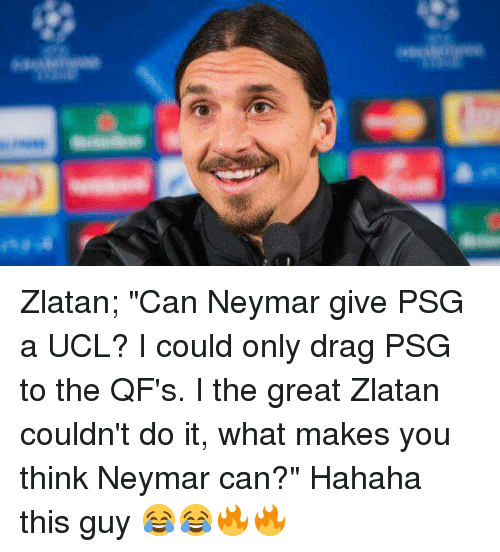 """Memes, Neymar, and 🤖: Zlatan; """"Can Neymar give PSG a UCL? I could only drag PSG to the QF's. I the great Zlatan couldn't do it, what makes you think Neymar can?""""   Hahaha this guy 😂😂🔥🔥"""
