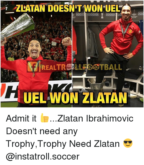 Memes, Soccer, and Zlatan Ibrahimovic: ZLATAN DOESNTWON UELAN  REAL TRE LLE TBALL  UEL WON ZLATAN Admit it 👍...Zlatan Ibrahimovic Doesn't need any Trophy,Trophy Need Zlatan 😎 @instatroll.soccer