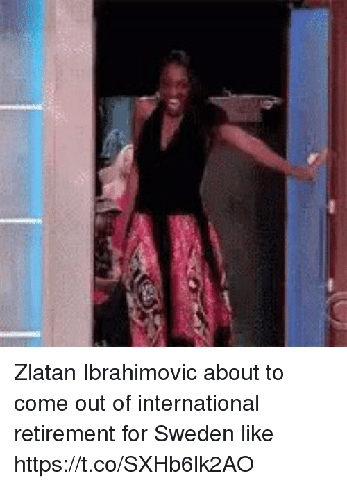 Zlatan Ibrahimovic: Zlatan Ibrahimovic about to come out of international retirement for Sweden like https://t.co/SXHb6lk2AO