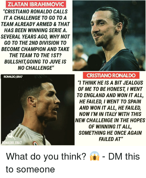 "Zlatan Ibrahimovic: ZLATAN IBRAHIMOVIC  ""CRISTIANO RONALDO CALLS  IT A CHALLENGE TO GO TOA  TEAM ALREADY ARMED & THAT  HAS BEEN WINNING SERIE A.  SEVERAL YEARS AGO, WHY NOT  GO TO THE 2ND DIVISION TO  BECOME CHAMPION AND TAKE  THE TEAM TO THE 1ST?  BULLSHITGOING TO JUVE IS  NO CHALLENGE""  CRISTIANO RONALDO  ""I THINK HE IS A BIT JEALOUS  OF ME TO BE HONESTI WENT  TO ENGLAND AND WON IT ALL,  HE FAILED, I WENT TO SPAIN  AND WON IT ALL, HE FAILED,  NOW I'M IN ITALY WITH THIS  NEW CHALLENGE IN THE HOPES  OF WINNING IT ALL,  SOMETHING HE ONCE AGAIN  FAILED AT  RONALDO ERAZ  ONALDO ERA7 What do you think? 😱 - DM this to someone"
