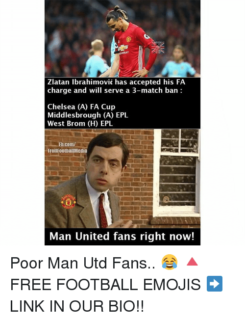 epl: Zlatan Ibrahimovic has accepted his FA  charge and will serve a 3-match ban  Chelsea (A) FA Cup  Middlesbrough (A) EPL  West Brom (H) EPL  Fl.com/  TrollFootballMedia  Man United fans right now! Poor Man Utd Fans.. 😂 🔺FREE FOOTBALL EMOJIS ➡️ LINK IN OUR BIO!!