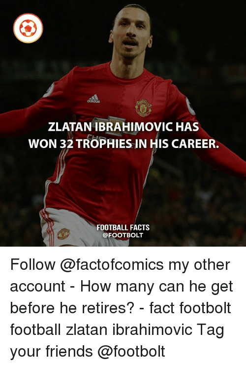 Facts, Football, and Friends: ZLATAN IBRAHIMOVIC HAS  WON 32 TROPHIES IN HIS CAREER.  FOOTBALL FACTS  @FOOTBOLT Follow @factofcomics my other account - How many can he get before he retires? - fact footbolt football zlatan ibrahimovic Tag your friends @footbolt