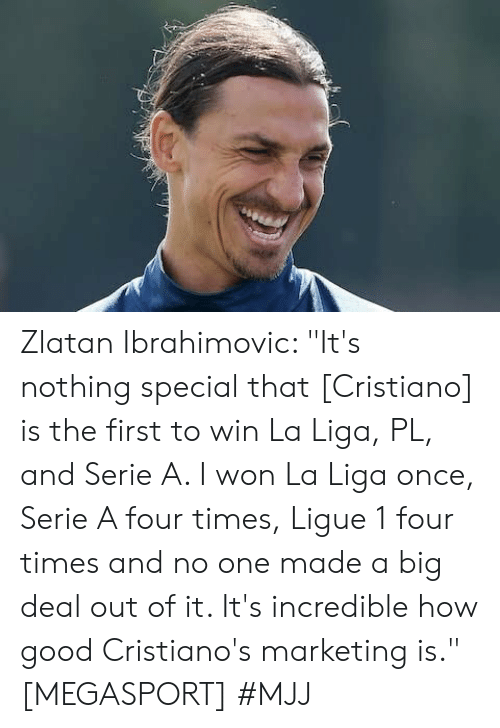 "Zlatan Ibrahimovic: Zlatan Ibrahimovic: ""It's nothing special that [Cristiano] is the first to win La Liga, PL, and Serie A. I won La Liga once, Serie A four times, Ligue 1 four times and no one made a big deal out of it. It's incredible how good Cristiano's marketing is."" [MEGASPORT]   #MJJ"